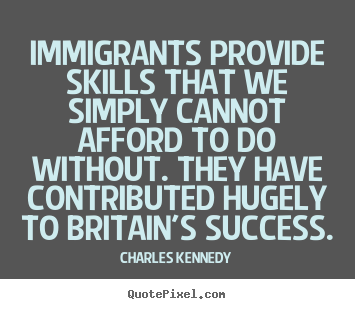 Quotes about success - Immigrants provide skills that we simply cannot afford..