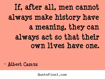 Success sayings - If, after all, men cannot always make history have a meaning,..