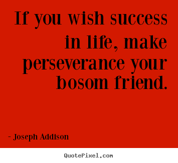 Success quotes - If you wish success in life, make perseverance your bosom..