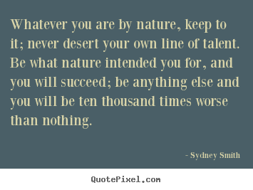 Success quotes - Whatever you are by nature, keep to it; never desert..