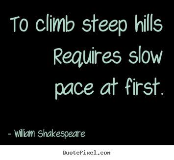 To climb steep hills requires slow pace at first. William Shakespeare best success quotes