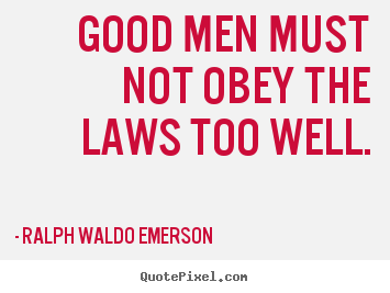 Success quotes - Good men must not obey the laws too well.