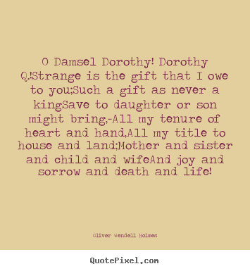 O damsel dorothy! dorothy q.!strange is the gift that.. Oliver Wendell Holmes popular success quote