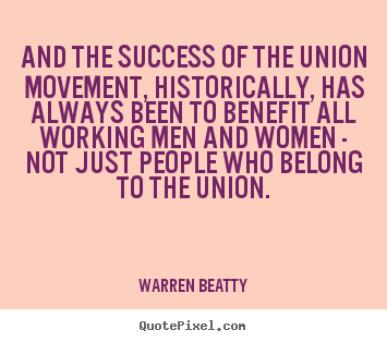 Design custom picture quotes about success - And the success of the union movement, historically, has always..