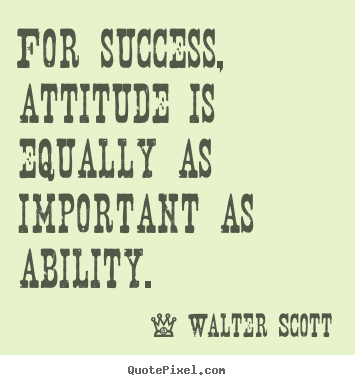 For success, attitude is equally as important as ability. Walter Scott  success quote