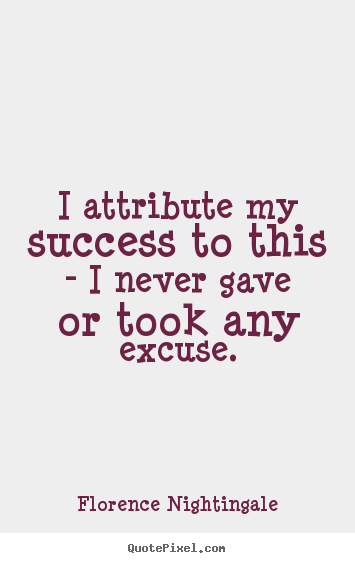 Florence Nightingale pictures sayings - I attribute my success to this - i never gave or took any.. - Success quotes