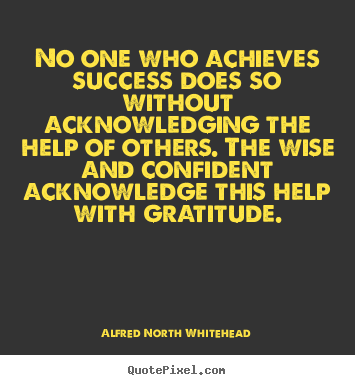 Alfred North Whitehead pictures sayings - No one who achieves success does so without acknowledging.. - Success sayings