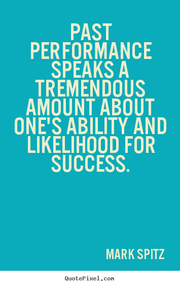Quotes about success - Past performance speaks a tremendous amount about one's ability..