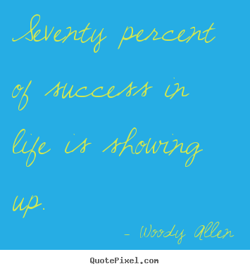 Woody Allen picture quote - Seventy percent of success in life is showing up. - Success quote