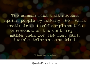Success quotes - The common idea that success spoils people by making..