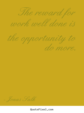 Jonas Salk image quote - The reward for work well done is the opportunity.. - Success quote