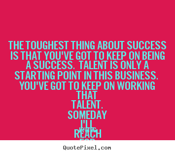 The toughest thing about success is that.. Irving famous success quotes