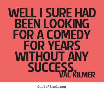 Well i sure had been looking for a comedy for years.. Val Kilmer  success quotes