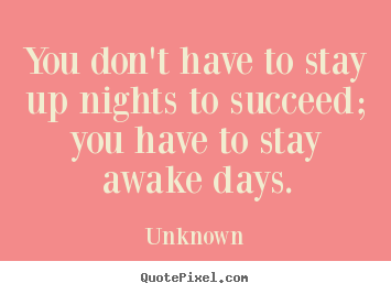 You don't have to stay up nights to succeed; you have to stay.. Unknown great success quotes