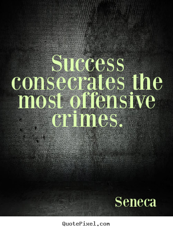 Diy photo quotes about success - Success consecrates the most offensive crimes.