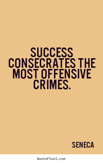 Create picture quote about success - Success consecrates the most offensive crimes.