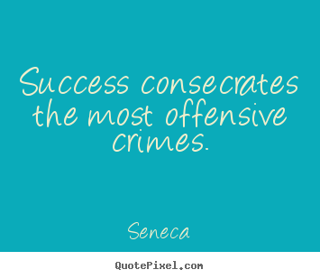 Design picture quotes about success - Success consecrates the most offensive crimes.