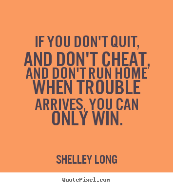 If you don't quit, and don't cheat, and don't run home when.. Shelley Long best success quotes