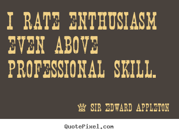 I rate enthusiasm even above professional skill. Sir Edward Appleton  success quotes