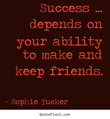 Sophie Tucker picture quotes - Success ... depends on your ability to make and.. - Success sayings