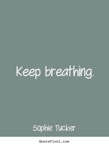 Keep breathing. Sophie Tucker best success quote