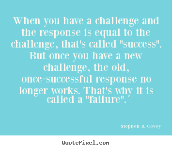 When you have a challenge and the response is equal to the challenge,.. Stephen R. Covey good success quote