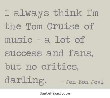 Jon Bon Jovi picture quotes - I always think i'm the tom cruise of music - a lot of success.. - Success quotes