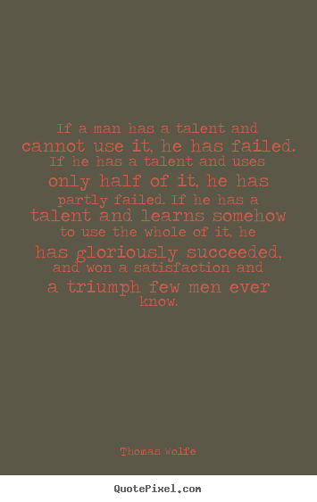 Quote about success - If a man has a talent and cannot use it, he has failed. if..