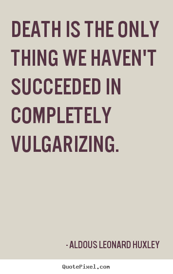 Success quote - Death is the only thing we haven't succeeded in completely vulgarizing.