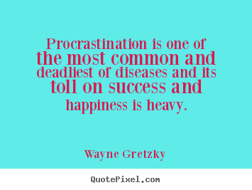 Make image sayings about success - Procrastination is one of the most common and deadliest of diseases and..