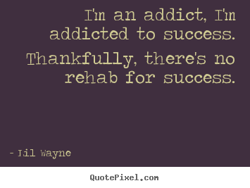 I'm an addict, i'm addicted to success. thankfully, there's no.. Lil Wayne great success quotes