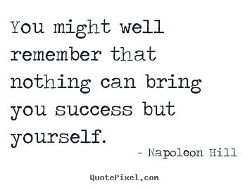 Napoleon Hill picture quotes - You might well remember that nothing can bring you success.. - Success quotes