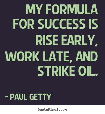 Paul Getty picture quotes - My formula for success is rise early, work late, and strike oil. - Success quote