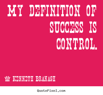Success quotes - My definition of success is control.
