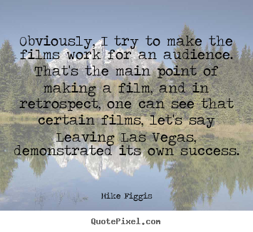 Obviously, i try to make the films work for.. Mike Figgis great success quotes