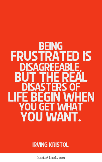 Irving Kristol picture quotes - Being frustrated is disagreeable, but the real disasters.. - Success quotes