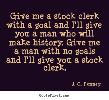 Success sayings - Give me a stock clerk with a goal and i'll give you a..