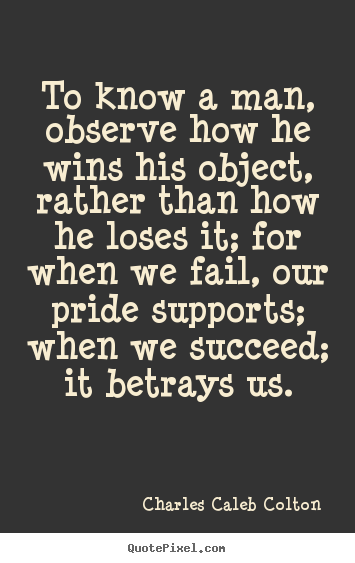 Quote about success - To know a man, observe how he wins his object, rather..