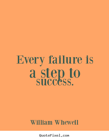 William Whewell picture sayings - Every failure is a step to success. - Success quote