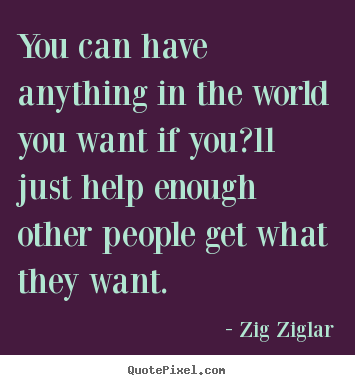 You can have anything in the world you want.. Zig Ziglar best success quote