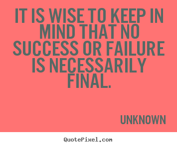 Create picture quotes about success - It is wise to keep in mind that no success..