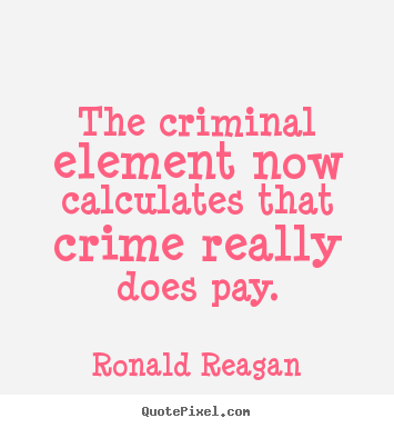 The criminal element now calculates that crime really does pay. Ronald Reagan popular success quotes