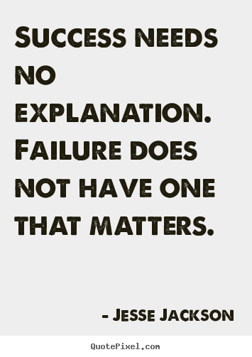 Success quote - Success needs no explanation. failure does not have one that..