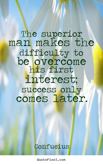 How to make picture quotes about success - The superior man makes the difficulty to be overcome his first..