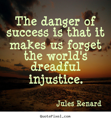 Create your own image quotes about success - The danger of success is that it makes us forget the world's..