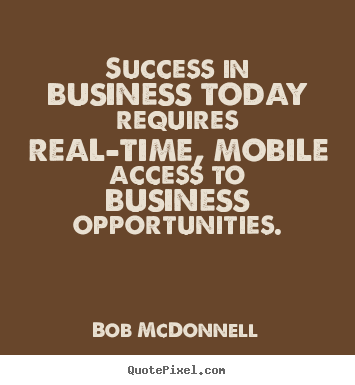 Success in business today requires real-time, mobile access to business.. Bob McDonnell  success quotes