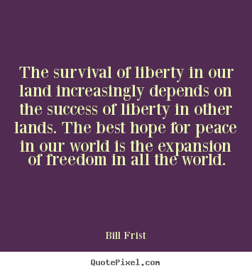 The survival of liberty in our land increasingly depends on the success.. Bill Frist  success quotes
