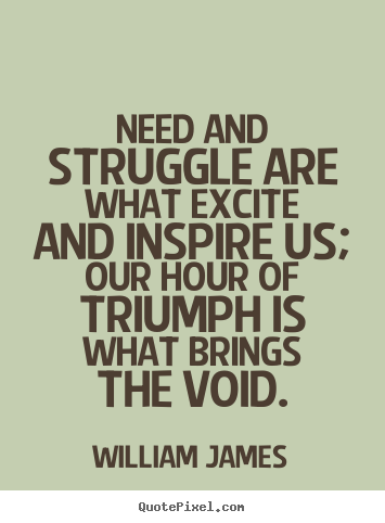 Quotes about success - Need and struggle are what excite and inspire..
