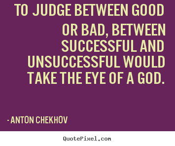 Quotes about success - To judge between good or bad, between successful and unsuccessful..