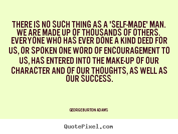 There is no such thing as a 'self-made' man. we.. George Burton Adams best success quote